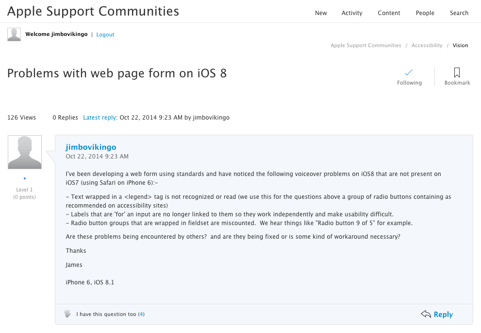 "Screenshot of issue I raised with Apple: I've been developing a web form using standards and have noticed the following voiceover problems on iOS8 that are not present on iOS7 (using Safari on iPhone 6):-   - Text wrapped in a <legend> tag is not recognized or read (we use this for the questions above a group of radio buttons containing as recommended on accessibility sites) - Labels that are 'for' an input are no longer linked to them so they work independently and make usability difficult. - Radio button groups that are wrapped in fieldset are miscounted.  We hear things like ""Radio button 9 of 5"" for example.    Are these problems being encountered by others?  and are they being fixed or is some kind of workaround necessary?   Thanks   James  iPhone 6, iOS 8.1"
